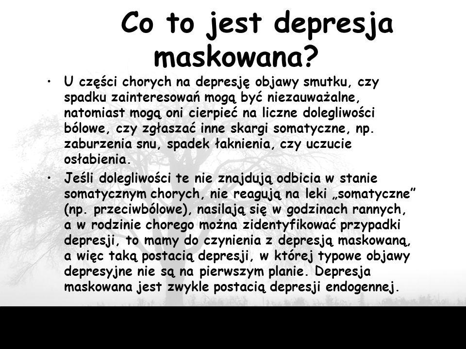 29 Co to jest depresja maskowana? U części chorych na depresję objawy smutku, czy spadku zainteresowań mogą być niezauważalne, natomiast mogą oni cier