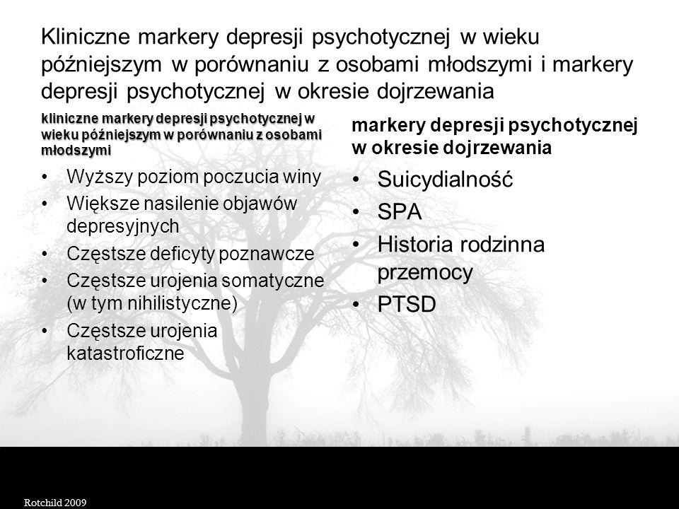 Kliniczne markery depresji psychotycznej w wieku późniejszym w porównaniu z osobami młodszymi i markery depresji psychotycznej w okresie dojrzewania kliniczne markery depresji psychotycznej w wieku późniejszym w porównaniu z osobami młodszymi Wyższy poziom poczucia winy Większe nasilenie objawów depresyjnych Częstsze deficyty poznawcze Częstsze urojenia somatyczne (w tym nihilistyczne) Częstsze urojenia katastroficzne markery depresji psychotycznej w okresie dojrzewania Suicydialność SPA Historia rodzinna przemocy PTSD Rotchild 2009