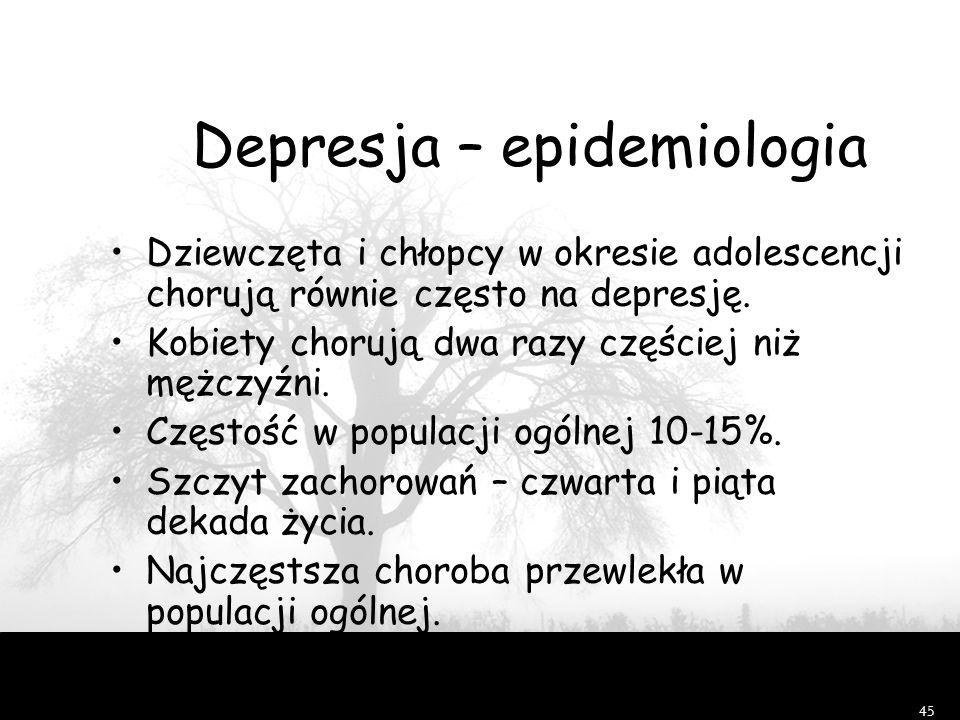 45 Depresja – epidemiologia Dziewczęta i chłopcy w okresie adolescencji chorują równie często na depresję. Kobiety chorują dwa razy częściej niż mężcz