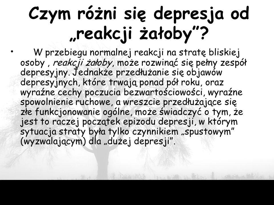 """46 Czym różni się depresja od """"reakcji żałoby""""? W przebiegu normalnej reakcji na stratę bliskiej osoby, reakcji żałoby, może rozwinąć się pełny zespół"""