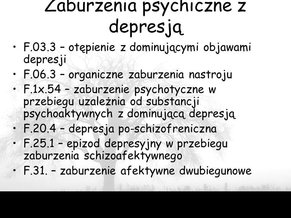 48 Zaburzenia psychiczne z depresją F.03.3 – otępienie z dominującymi objawami depresji F.06.3 – organiczne zaburzenia nastroju F.1x.54 – zaburzenie psychotyczne w przebiegu uzależnia od substancji psychoaktywnych z dominującą depresją F.20.4 – depresja po-schizofreniczna F.25.1 – epizod depresyjny w przebiegu zaburzenia schizoafektywnego F.31.