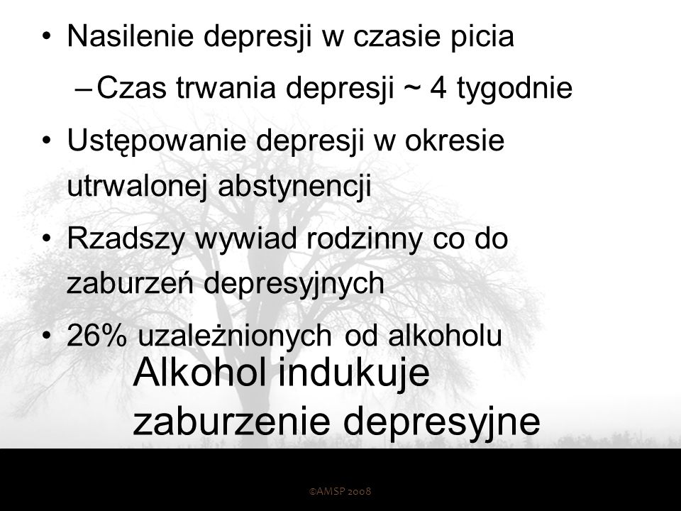 Alkohol indukuje zaburzenie depresyjne Nasilenie depresji w czasie picia –Czas trwania depresji ~ 4 tygodnie Ustępowanie depresji w okresie utrwalonej abstynencji Rzadszy wywiad rodzinny co do zaburzeń depresyjnych 26% uzależnionych od alkoholu ©AMSP 2008 55