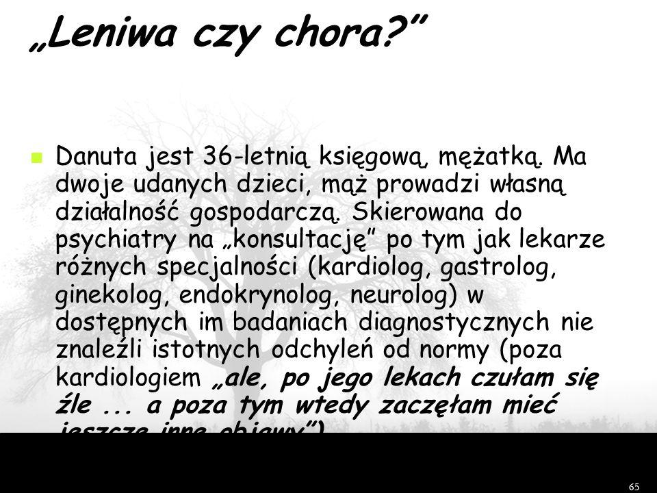 """65 """"Leniwa czy chora?"""" Danuta jest 36-letnią księgową, mężatką. Ma dwoje udanych dzieci, mąż prowadzi własną działalność gospodarczą. Skierowana do ps"""