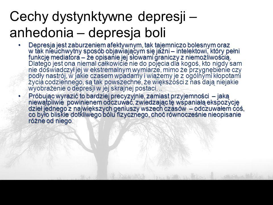 Cechy dystynktywne depresji – anhedonia – depresja boli Depresja jest zaburzeniem afektywnym, tak tajemniczo bolesnym oraz w tak nieuchwytny sposób objawiającym się jaźni – intelektowi, który pełni funkcję mediatora – że opisanie jej słowami graniczy z niemożliwością.Depresja jest zaburzeniem afektywnym, tak tajemniczo bolesnym oraz w tak nieuchwytny sposób objawiającym się jaźni – intelektowi, który pełni funkcję mediatora – że opisanie jej słowami graniczy z niemożliwością.