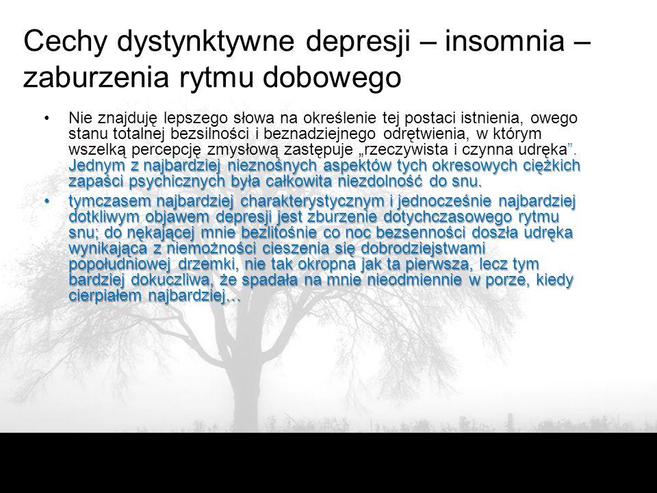 Cechy dystynktywne depresji – insomnia – zaburzenia rytmu dobowego Jednym z najbardziej nieznośnych aspektów tych okresowych ciężkich zapaści psychicz