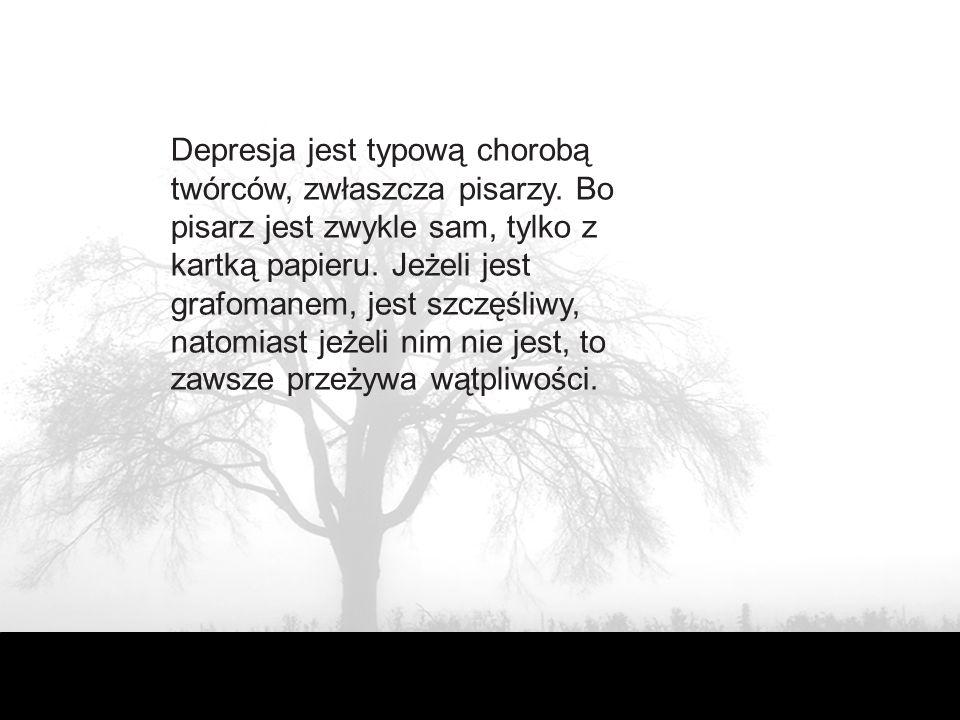 Depresja jest typową chorobą twórców, zwłaszcza pisarzy. Bo pisarz jest zwykle sam, tylko z kartką papieru. Jeżeli jest grafomanem, jest szczęśliwy, n