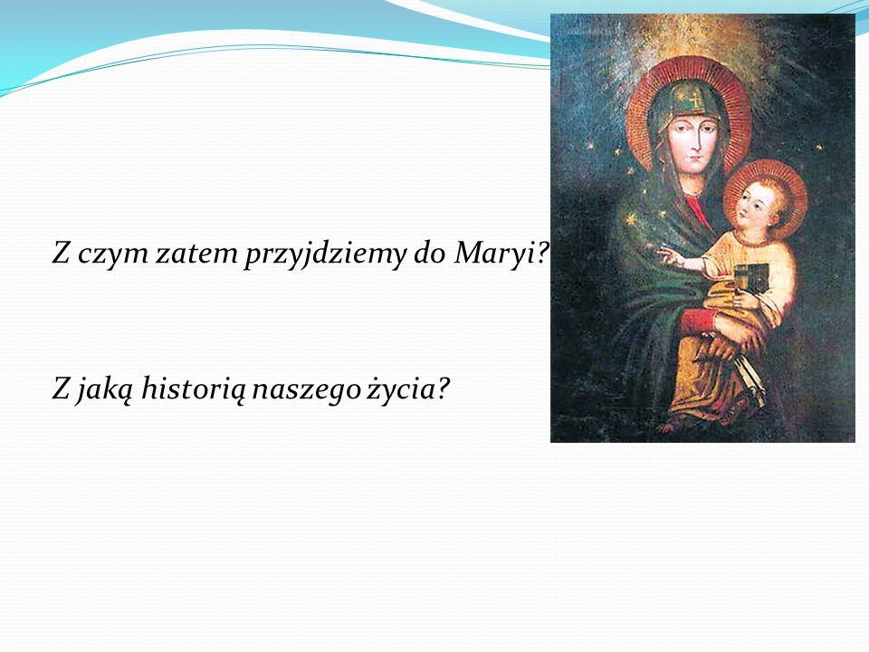 Z czym zatem przyjdziemy do Maryi? Z jaką historią naszego życia?