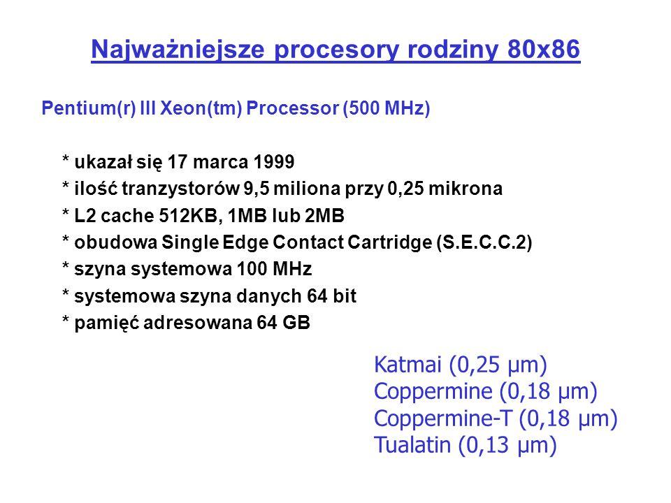 Najważniejsze procesory rodziny 80x86 Pentium(r) III Xeon(tm) Processor (500 MHz) * ukazał się 17 marca 1999 * ilość tranzystorów 9,5 miliona przy 0,2