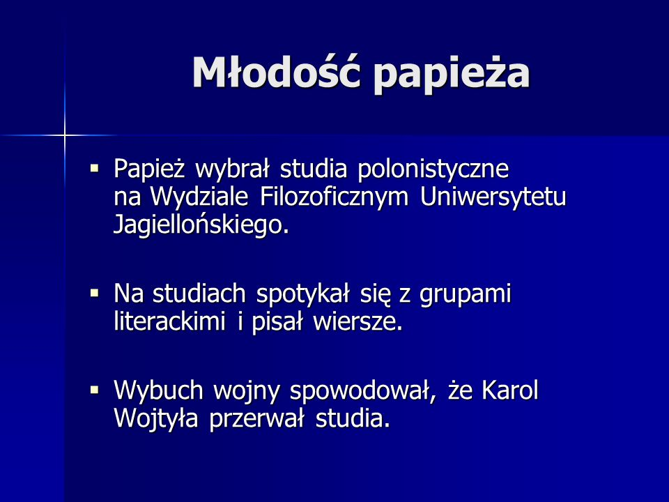 Młodość papieża  Papież wybrał studia polonistyczne na Wydziale Filozoficznym Uniwersytetu Jagiellońskiego.  Na studiach spotykał się z grupami lite