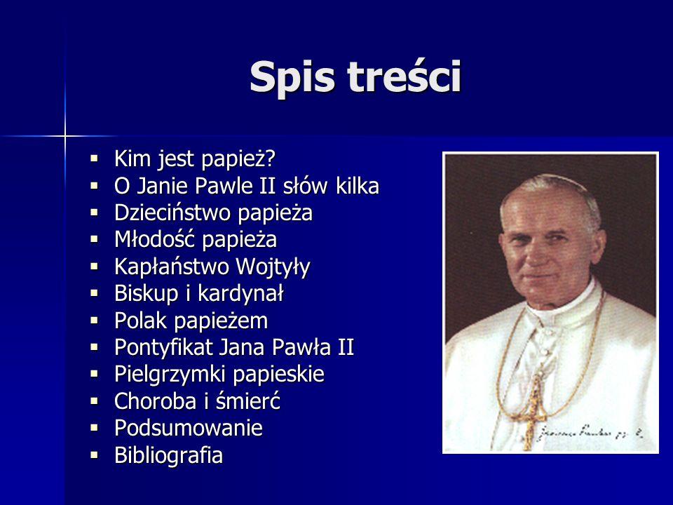 Spis treści  Kim jest papież?  O Janie Pawle II słów kilka  Dzieciństwo papieża  Młodość papieża  Kapłaństwo Wojtyły  Biskup i kardynał  Polak
