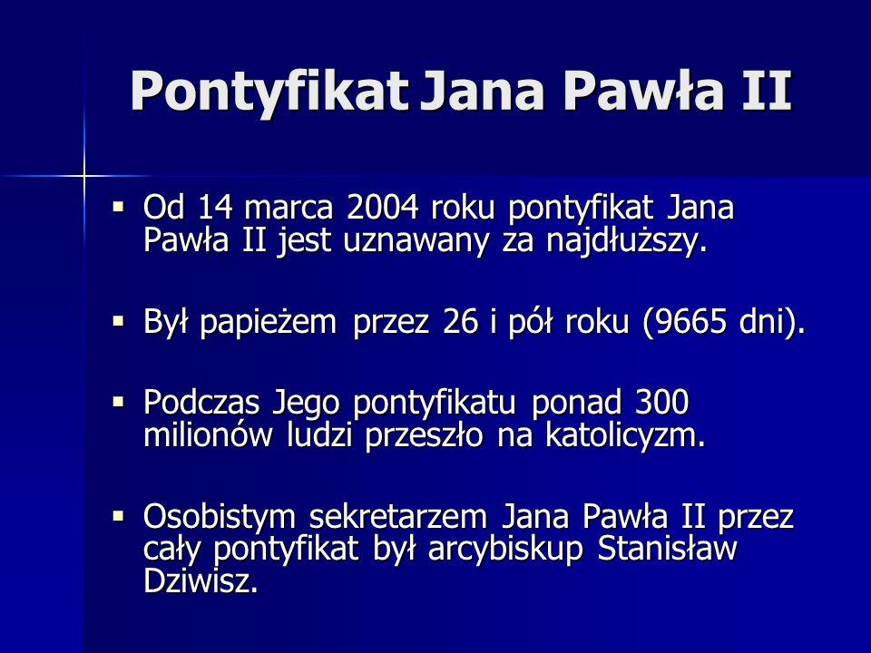 Pontyfikat Jana Pawła II  Od 14 marca 2004 roku pontyfikat Jana Pawła II jest uznawany za najdłuższy.  Był papieżem przez 26 i pół roku (9665 dni).