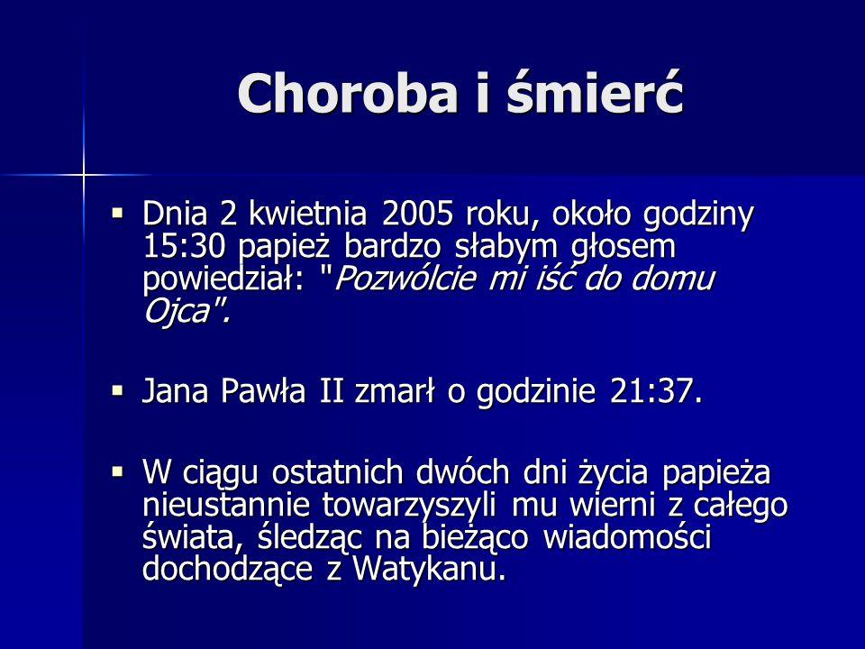 Choroba i śmierć  Dnia 2 kwietnia 2005 roku, około godziny 15:30 papież bardzo słabym głosem powiedział: Pozwólcie mi iść do domu Ojca .
