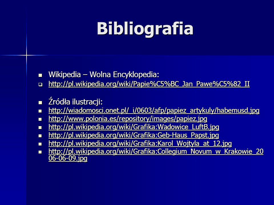 Bibliografia Wikipedia – Wolna Encyklopedia: Wikipedia – Wolna Encyklopedia:  http://pl.wikipedia.org/wiki/Papie%C5%BC_Jan_Pawe%C5%82_II http://pl.wikipedia.org/wiki/Papie%C5%BC_Jan_Pawe%C5%82_II Źródła ilustracji: Źródła ilustracji: http://wiadomosci.onet.pl/_i/0603/afp/papiez_artykuly/habemusd.jpg http://wiadomosci.onet.pl/_i/0603/afp/papiez_artykuly/habemusd.jpg http://wiadomosci.onet.pl/_i/0603/afp/papiez_artykuly/habemusd.jpg http://www.polonia.es/repository/images/papiez.jpg http://www.polonia.es/repository/images/papiez.jpg http://www.polonia.es/repository/images/papiez.jpg http://pl.wikipedia.org/wiki/Grafika:Wadowice_LuftB.jpg http://pl.wikipedia.org/wiki/Grafika:Wadowice_LuftB.jpg http://pl.wikipedia.org/wiki/Grafika:Wadowice_LuftB.jpg http://pl.wikipedia.org/wiki/Grafika:Geb-Haus_Papst.jpg http://pl.wikipedia.org/wiki/Grafika:Geb-Haus_Papst.jpg http://pl.wikipedia.org/wiki/Grafika:Geb-Haus_Papst.jpg http://pl.wikipedia.org/wiki/Grafika:Karol_Wojtyla_at_12.jpg http://pl.wikipedia.org/wiki/Grafika:Karol_Wojtyla_at_12.jpg http://pl.wikipedia.org/wiki/Grafika:Karol_Wojtyla_at_12.jpg http://pl.wikipedia.org/wiki/Grafika:Collegium_Novum_w_Krakowie_20 06-06-09.jpg http://pl.wikipedia.org/wiki/Grafika:Collegium_Novum_w_Krakowie_20 06-06-09.jpg http://pl.wikipedia.org/wiki/Grafika:Collegium_Novum_w_Krakowie_20 06-06-09.jpg http://pl.wikipedia.org/wiki/Grafika:Collegium_Novum_w_Krakowie_20 06-06-09.jpg
