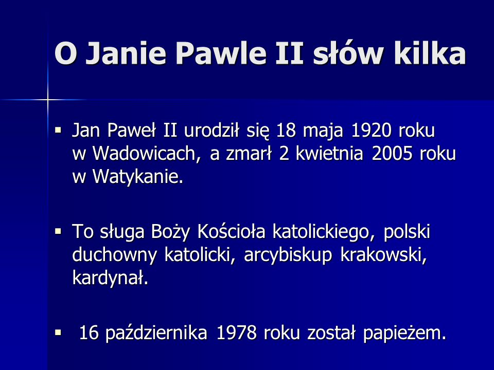 O Janie Pawle II słów kilka  Jan Paweł II urodził się 18 maja 1920 roku w Wadowicach, a zmarł 2 kwietnia 2005 roku w Watykanie.  To sługa Boży Kości