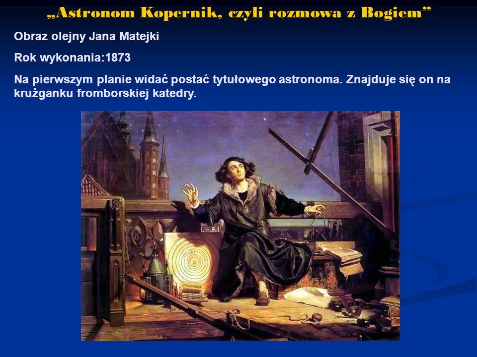 """""""Astronom Kopernik, czyli rozmowa z Bogiem Obraz olejny Jana Matejki Rok wykonania:1873 Na pierwszym planie widać postać tytułowego astronoma."""