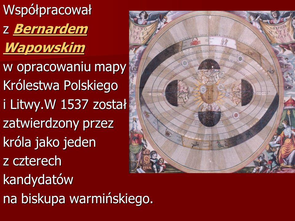 Współpracował z Bernardem Bernardem Wapowskim w opracowaniu mapy Królestwa Polskiego i Litwy.W 1537 został zatwierdzony przez króla jako jeden z czterech kandydatów na biskupa warmińskiego.