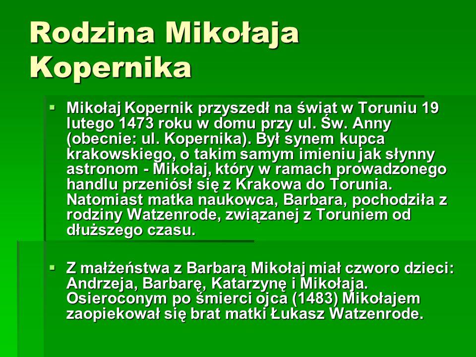 Rodzina Mikołaja Kopernika  Mikołaj Kopernik przyszedł na świat w Toruniu 19 lutego 1473 roku w domu przy ul.