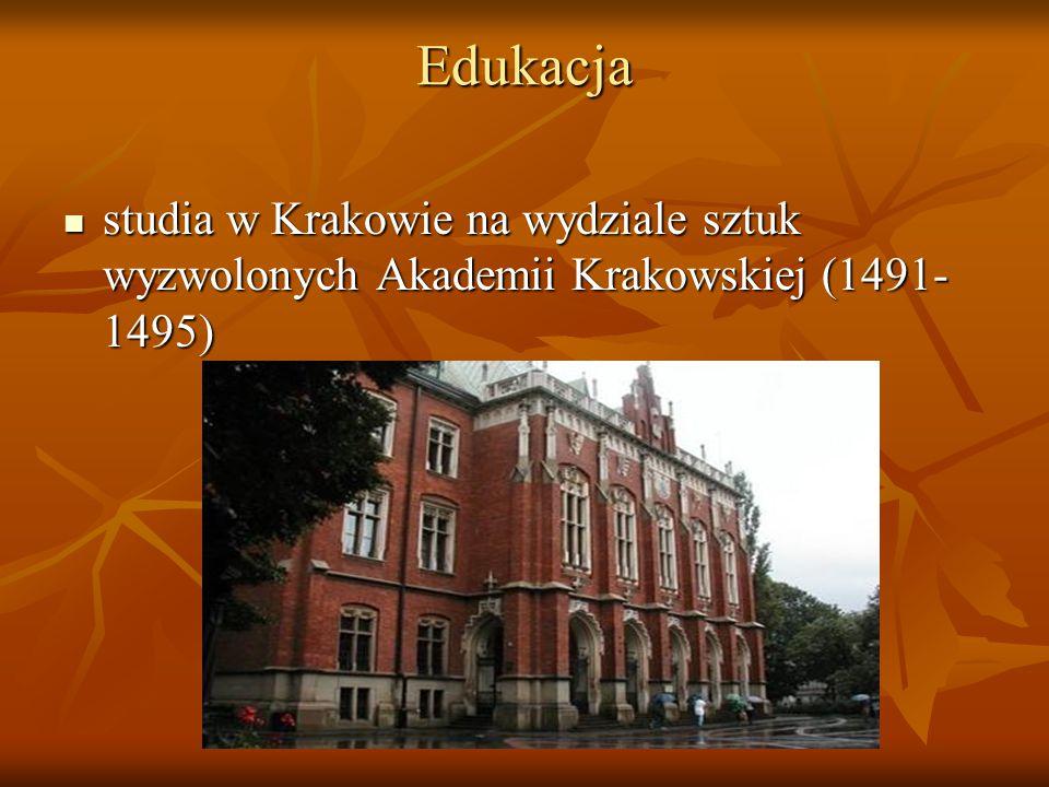 Edukacja studia w Krakowie na wydziale sztuk wyzwolonych Akademii Krakowskiej (1491- 1495) studia w Krakowie na wydziale sztuk wyzwolonych Akademii Krakowskiej (1491- 1495)