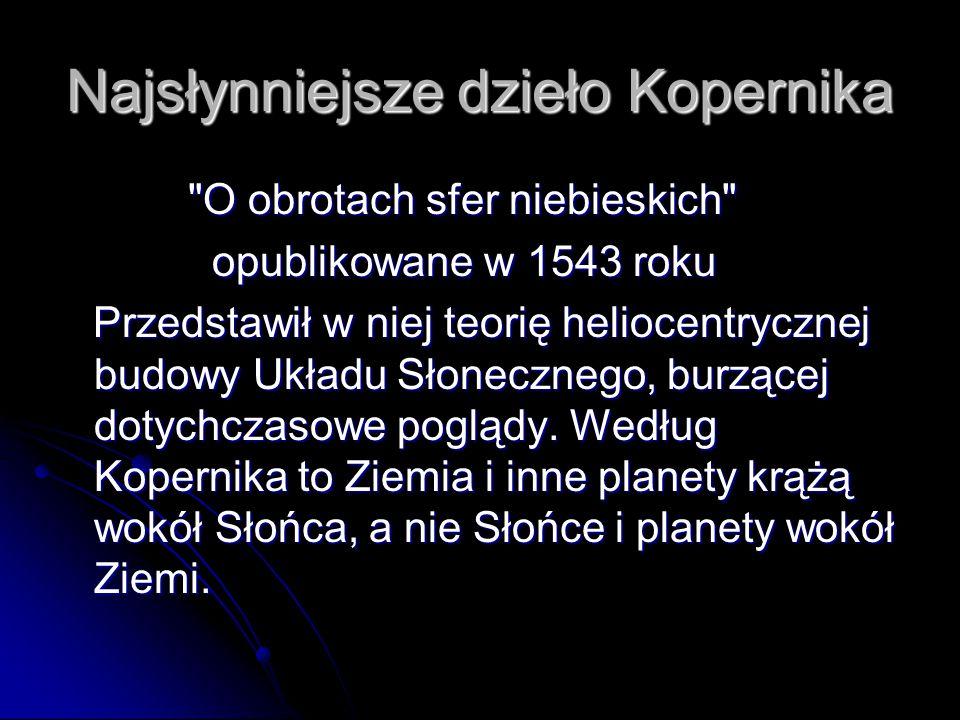 Najsłynniejsze dzieło Kopernika O obrotach sfer niebieskich O obrotach sfer niebieskich opublikowane w 1543 roku opublikowane w 1543 roku Przedstawił w niej teorię heliocentrycznej budowy Układu Słonecznego, burzącej dotychczasowe poglądy.