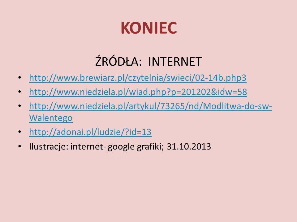 KONIEC ŹRÓDŁA: INTERNET http://www.brewiarz.pl/czytelnia/swieci/02-14b.php3 http://www.niedziela.pl/wiad.php?p=201202&idw=58 http://www.niedziela.pl/artykul/73265/nd/Modlitwa-do-sw- Walentego http://www.niedziela.pl/artykul/73265/nd/Modlitwa-do-sw- Walentego http://adonai.pl/ludzie/?id=13 Ilustracje: internet- google grafiki; 31.10.2013