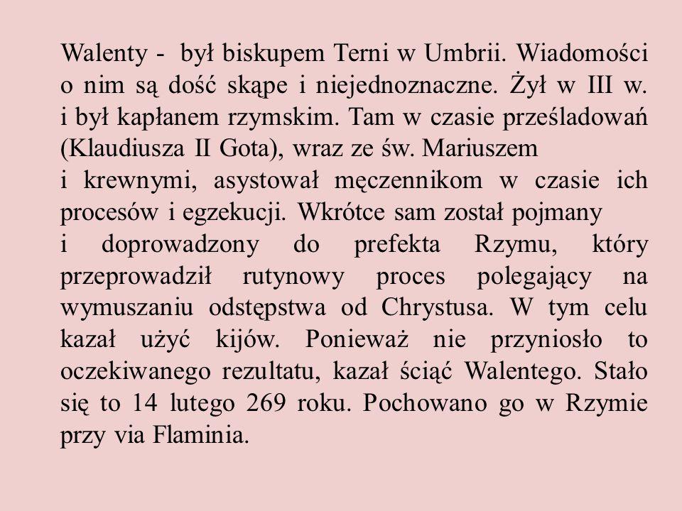Walenty - był biskupem Terni w Umbrii.Wiadomości o nim są dość skąpe i niejednoznaczne.