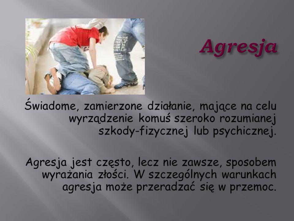 Świadome, zamierzone działanie, mające na celu wyrządzenie komuś szeroko rozumianej szkody-fizycznej lub psychicznej. Agresja jest często, lecz nie za