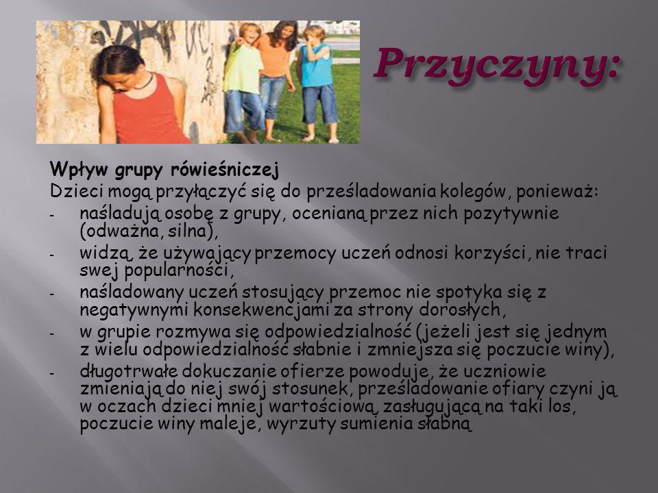 Wpływ grupy rówieśniczej Dzieci mogą przyłączyć się do prześladowania kolegów, ponieważ: - naśladują osobę z grupy, ocenianą przez nich pozytywnie (od