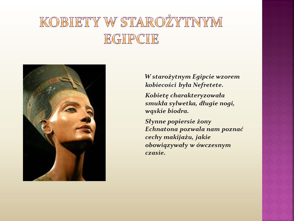 W starożytnym Egipcie wzorem kobiecości była Nefretete. Kobietę charakteryzowała smukła sylwetka, długie nogi, wąskie biodra. Słynne popiersie żony Ec