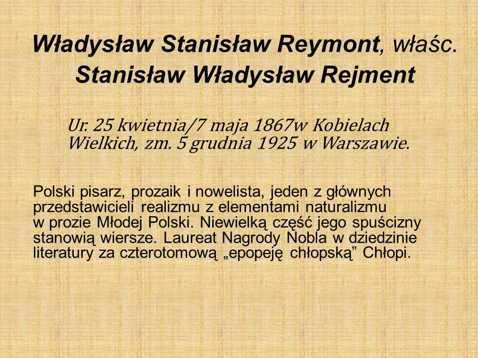 Władysław Stanisław Reymont, właśc. Stanisław Władysław Rejment Ur. 25 kwietnia/7 maja 1867w Kobielach Wielkich, zm. 5 grudnia 1925 w Warszawie. Polsk