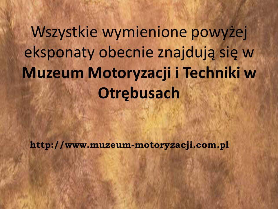 Wszystkie wymienione powyżej eksponaty obecnie znajdują się w Muzeum Motoryzacji i Techniki w Otrębusach http://www.muzeum-motoryzacji.com.pl