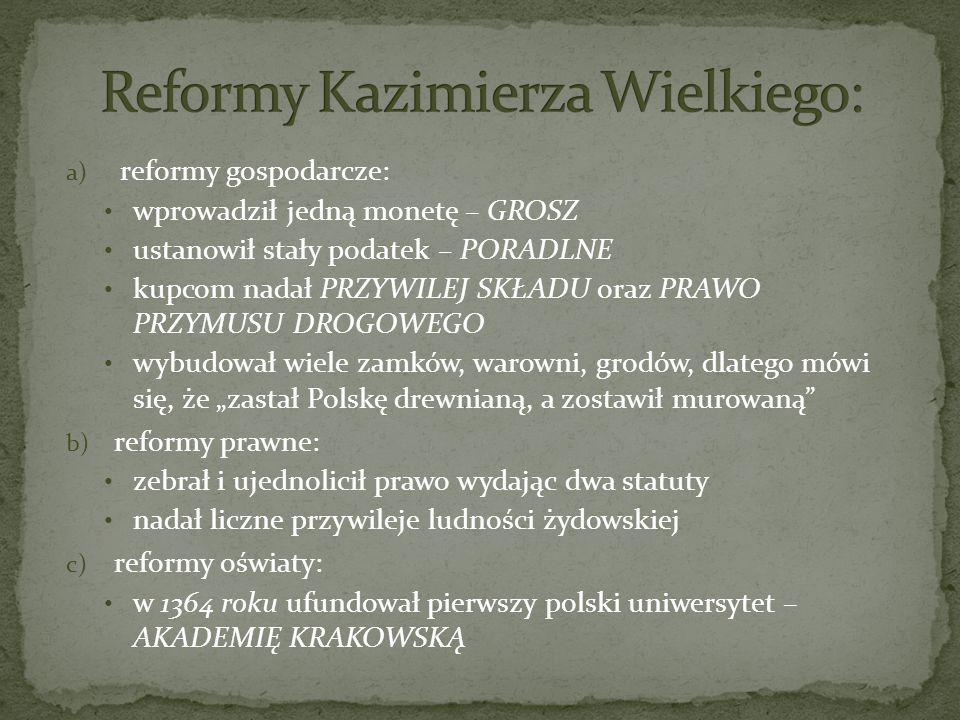 a) reformy gospodarcze: wprowadził jedną monetę – GROSZ ustanowił stały podatek – PORADLNE kupcom nadał PRZYWILEJ SKŁADU oraz PRAWO PRZYMUSU DROGOWEGO