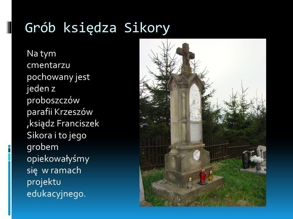 Grób księdza Sikory Na tym cmentarzu pochowany jest jeden z proboszczów parafii Krzeszów,ksiądz Franciszek Sikora i to jego grobem opiekowałyśmy się w