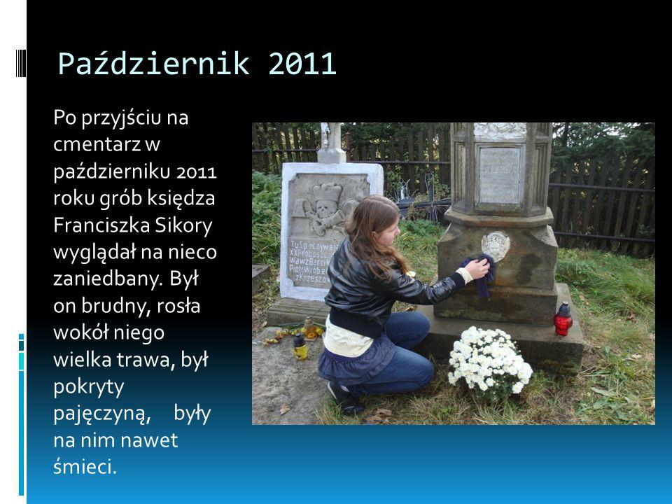 Październik 2011 Po przyjściu na cmentarz w październiku 2011 roku grób księdza Franciszka Sikory wyglądał na nieco zaniedbany. Był on brudny, rosła w