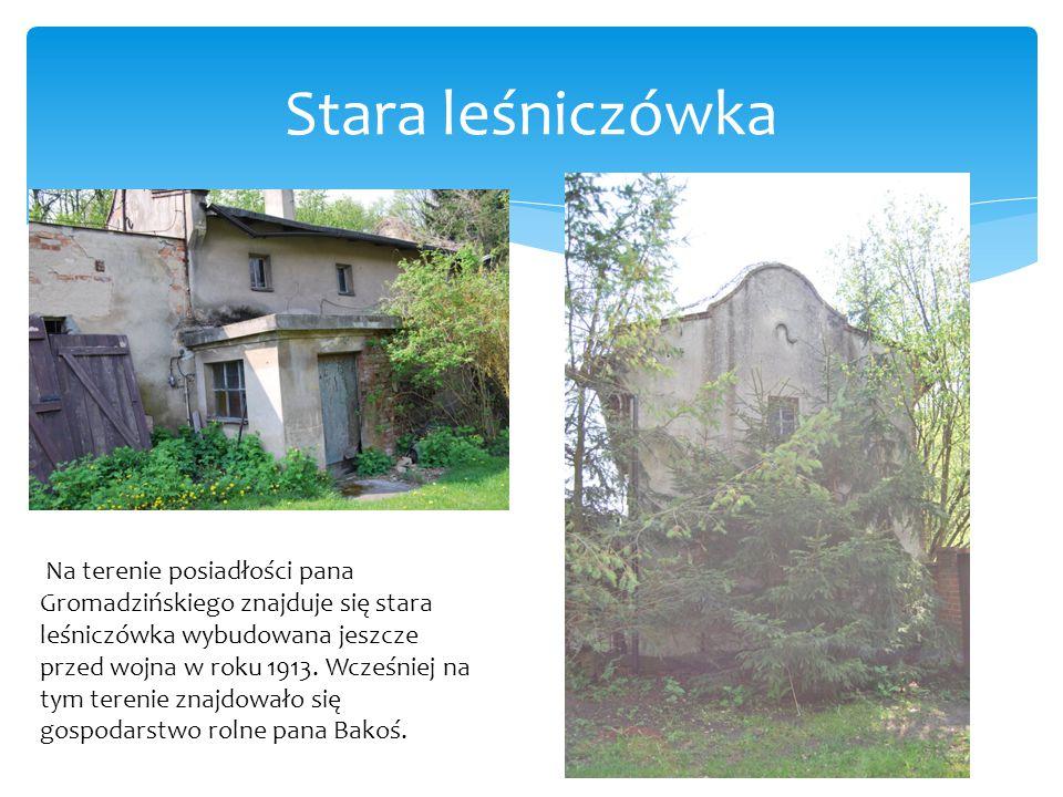 Stara leśniczówka Na terenie posiadłości pana Gromadzińskiego znajduje się stara leśniczówka wybudowana jeszcze przed wojna w roku 1913. Wcześniej na
