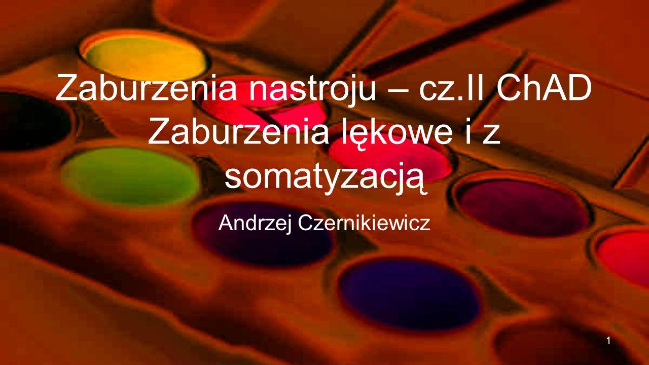 Zaburzenia nastroju – cz.II ChAD Zaburzenia lękowe i z somatyzacją Andrzej Czernikiewicz 1