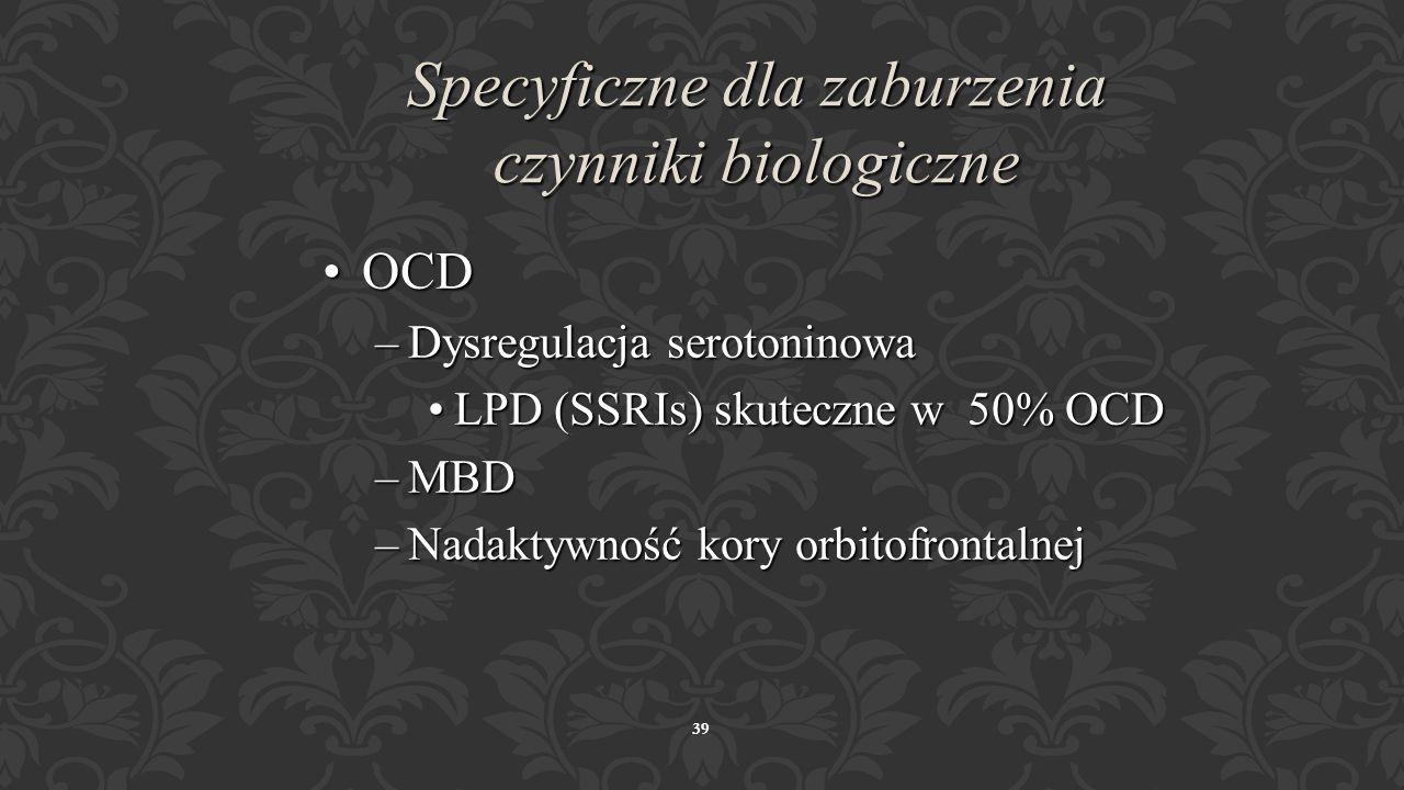 38 Specyficzne dla zaburzenia czynniki biologiczne Testy wyzwalająceTesty wyzwalające –Infuzja mleczanu sodu (konwertowanego w CO 2 ) -- > »Wywiad z P
