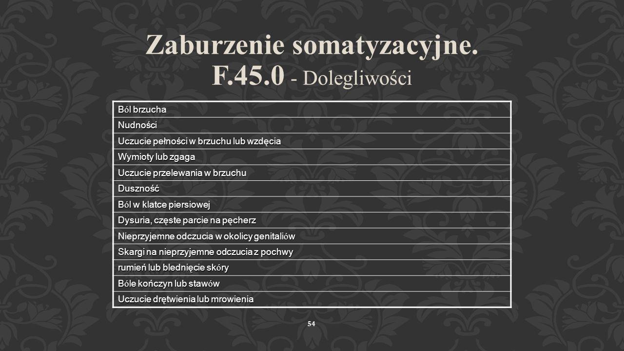 53 Zaburzenie somatyzacyjne. F.45.0 Co najmniej 2-letnia historia r ó żnych dolegliwości fizycznych, nie wyjaśnionych w badaniach somatycznych... Zaan