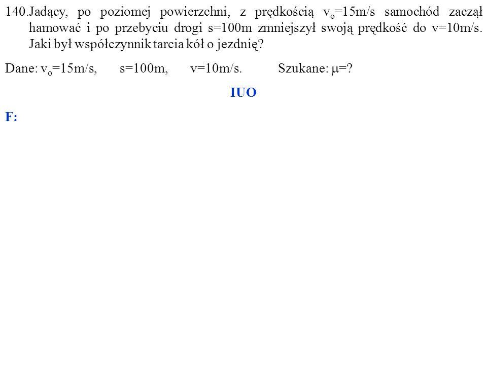 Dane: v o =15m/s, s=100m, v=10m/s. Szukane:  = IUO F: