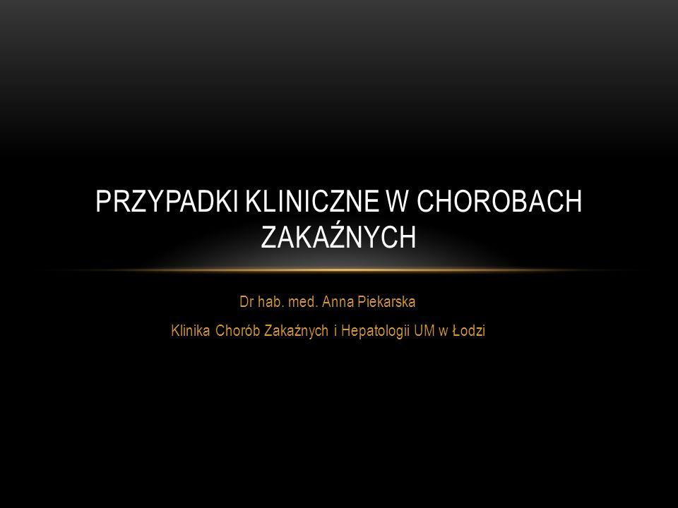 Dr hab. med. Anna Piekarska Klinika Chorób Zakaźnych i Hepatologii UM w Łodzi PRZYPADKI KLINICZNE W CHOROBACH ZAKAŹNYCH