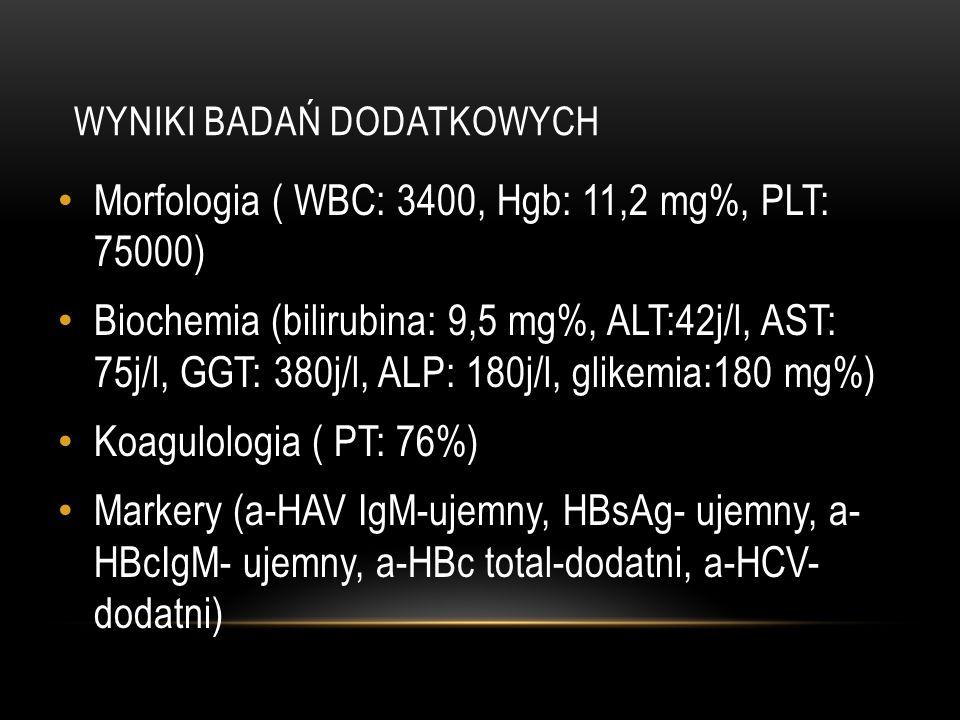 WYNIKI BADAŃ DODATKOWYCH Morfologia ( WBC: 3400, Hgb: 11,2 mg%, PLT: 75000) Biochemia (bilirubina: 9,5 mg%, ALT:42j/l, AST: 75j/l, GGT: 380j/l, ALP: 1