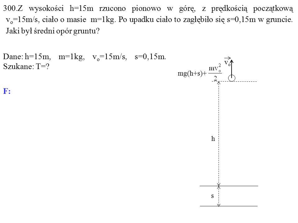 300.Z wysokości h=15m rzucono pionowo w górę, z prędkością początkową v o =15m/s, ciało o masie m=1kg.