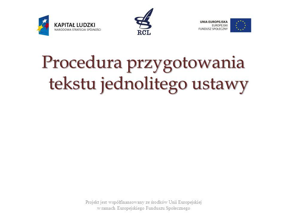 Procedura przygotowania tekstu jednolitego ustawy Projekt jest współfinansowany ze środków Unii Europejskiej w ramach Europejskiego Funduszu Społeczne