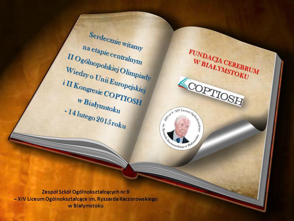 Serdecznie witamy na etapie centralnym II Ogólnopolskiej Olimpiady Wiedzy o Unii Europejskiej i II Kongresie COPTIOSH w Bia ł ymstoku - 14 lutego 2015 roku Zespół Szkół Ogólnokształcących nr 9 – XIV Liceum Ogólnokształcące im.