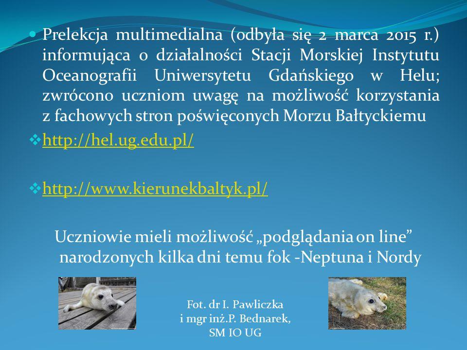 """Prelekcja multimedialna (odbyła się 2 marca 2015 r.) informująca o działalności Stacji Morskiej Instytutu Oceanografii Uniwersytetu Gdańskiego w Helu; zwrócono uczniom uwagę na możliwość korzystania z fachowych stron poświęconych Morzu Bałtyckiemu  http://hel.ug.edu.pl/ http://hel.ug.edu.pl/  http://www.kierunekbaltyk.pl/ http://www.kierunekbaltyk.pl/ Uczniowie mieli możliwość """"podglądania on line narodzonych kilka dni temu fok -Neptuna i Nordy Fot."""