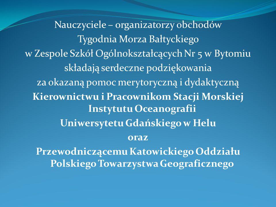Nauczyciele – organizatorzy obchodów Tygodnia Morza Bałtyckiego w Zespole Szkół Ogólnokształcących Nr 5 w Bytomiu składają serdeczne podziękowania za okazaną pomoc merytoryczną i dydaktyczną Kierownictwu i Pracownikom Stacji Morskiej Instytutu Oceanografii Uniwersytetu Gdańskiego w Helu oraz Przewodniczącemu Katowickiego Oddziału Polskiego Towarzystwa Geograficznego