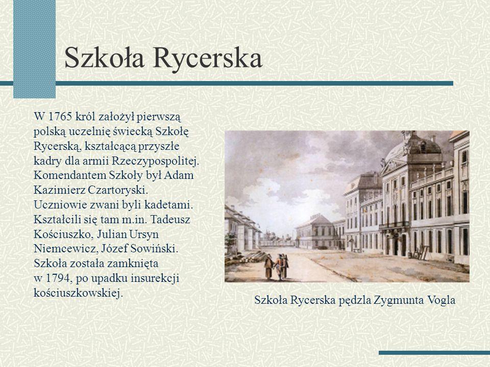 Szkoła Rycerska W 1765 król założył pierwszą polską uczelnię świecką Szkołę Rycerską, kształcącą przyszłe kadry dla armii Rzeczypospolitej. Komendante
