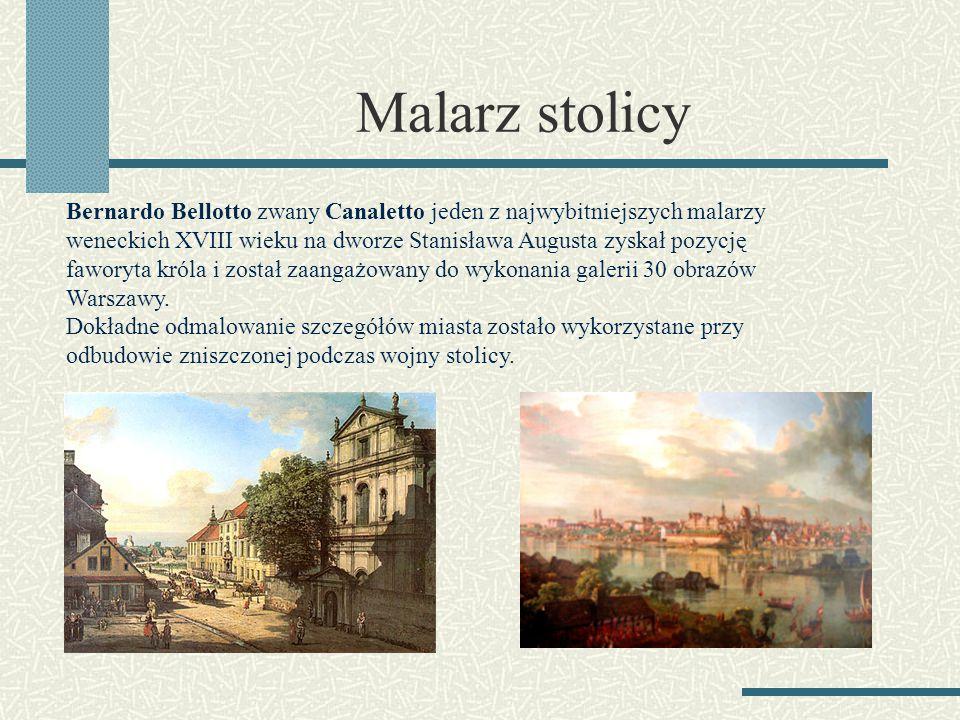Malarz stolicy Bernardo Bellotto zwany Canaletto jeden z najwybitniejszych malarzy weneckich XVIII wieku na dworze Stanisława Augusta zyskał pozycję f