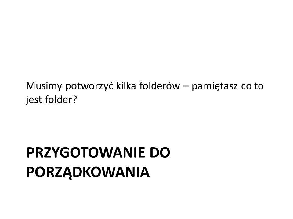 PRZYGOTOWANIE DO PORZĄDKOWANIA Musimy potworzyć kilka folderów – pamiętasz co to jest folder?