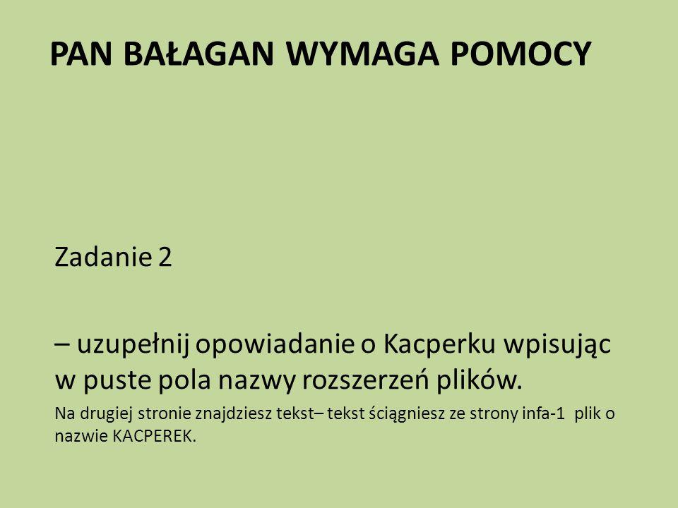 PAN BAŁAGAN WYMAGA POMOCY Zadanie 2 – uzupełnij opowiadanie o Kacperku wpisując w puste pola nazwy rozszerzeń plików.