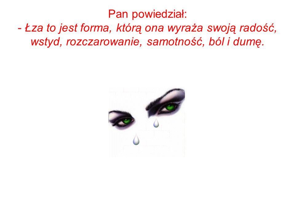 Pan powiedział: - Łza to jest forma, którą ona wyraża swoją radość, wstyd, rozczarowanie, samotność, ból i dumę.